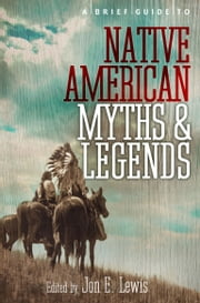 A Brief Guide to Native American Myths and Legends - With a new introduction and commentary by Jon E. Lewis ebook by Lewis Spence