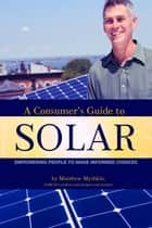 A Consumer's Guide to Solar - Empowering People to Make Informed Choices ebook by Matthew Myshkin