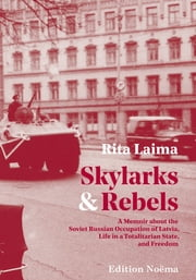 Skylarks and Rebels - A Memoir about the Soviet Russian Occupation of Latvia, Life in a Totalitarian State, and Freedom ebook by Rita Laima