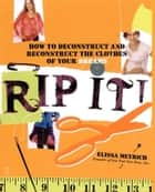 Rip It! - How to Deconstruct and Reconstruct the Clothes of Your Dreams ebook by Elissa Meyrich