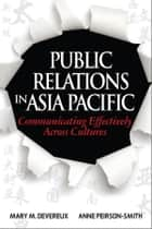 Public Relations in Asia Pacific - Communicating Effectively Across Cultures ebook by Mary M. Devereux, Anne Peirson-Smith