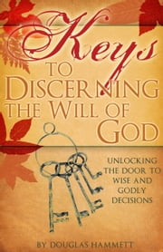 Keys to Discerning the Will of God: Unlocking the Door to Wise and Godly Decisions ebook by Douglas Hammett