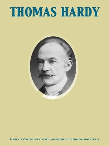 Satires of Circumstance, lyrics and reveries with miscellaneous pieces ebook by Thomas Hardy