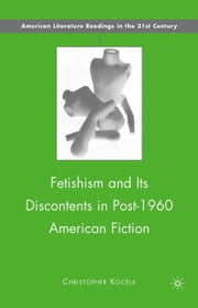 Fetishism and Its Discontents in Post-1960 American Fiction ebook by C. Kocela