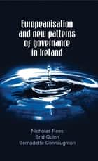 Europeanisation and New Patterns of Governance in Ireland ebook by Bernadette Connaughton
