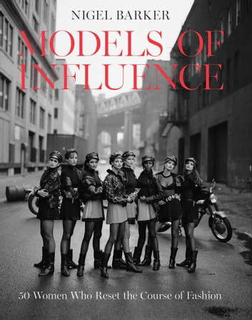 Models of Influence - 50 Women Who Reset the Course of Fashion ebook by Nigel Barker