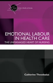 Emotional Labour in Health Care: The Unmanaged Heart of Nursing ebook by Theodosius, Catherine