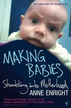 Making Babies - Stumbling into Motherhood ebook by Anne Enright
