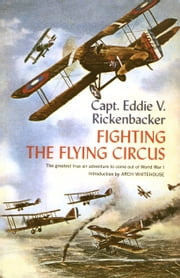 Fighting the Flying Circus - The Greatest True Air Adventure to Come out of World War I ebook by Captain Eddie V. Rickenbacker