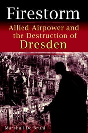 Firestorm - Allied Airpower and the Destruction of Dresden ebook by Marshall De Bruhl