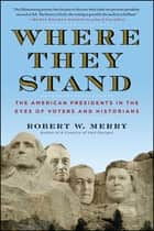 Where They Stand - The American Presidents in the Eyes of Voters and Historians ebook by Robert W. Merry