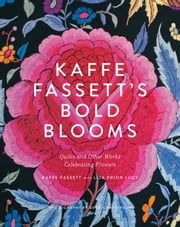 Kaffe Fassett's Bold Blooms - Quilts and Other Works Celebrating Flowers ebook by Kaffe Fassett,Liza Prior Lucy