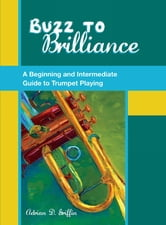 Buzz to Brilliance:A Beginning and Intermediate Guide to Trumpet Playing - A Beginning and Intermediate Guide to Trumpet Playing ebook by Adrian Griffin