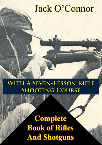 Complete Book of Rifles And Shotguns - with a Seven-Lesson Rifle Shooting Course ebook by Jack O'Connor