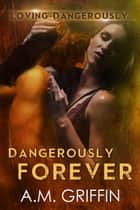 Dangerously Forever - Loving Dangerously, #6 ebook by A.M. Griffin