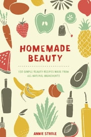 Homemade Beauty - 150 Simple Beauty Recipes Made from All-Natural Ingredients ebook by Annie Strole