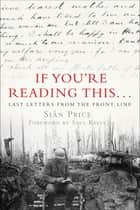 If You're Reading This . . . - Last Letters from the Front Line ebook by Siân Price, Saul Kelly