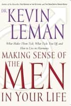 Making Sense of the Men in Your Life - What Makes Them Tick, What Ticks You Off, and How to Live in Harmony ebook by Kevin Leman