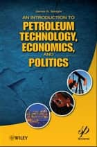 An Introduction to Petroleum Technology, Economics, and Politics ebook by James G. Speight