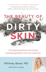 The Beauty of Dirty Skin - The Surprising Science of Looking and Feeling Radiant from the Inside Out ebook by Whitney Bowe