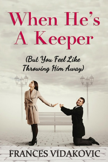 When He's A Keeper: But You Feel Like Throwing Him Away ebook by Frances Vidakovic