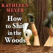 How to Shit in the Woods - An Environmentally Sound Approach to a Lost Art audiobook by Kathleen Meyer
