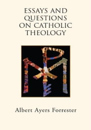 Essays and Questions on Catholic Theology ebook by Albert Ayers Forrester