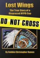Lost Wings - The True Story of a Disgraced Nypd Cop ebook by Robbin Ramos