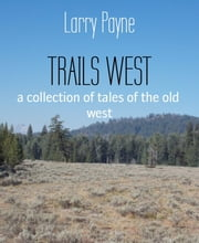TRAILS WEST - a collection of tales of the old west ebook by Larry Payne