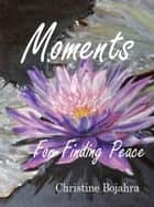 Moments Finding Peace ebook by Christine Bojahra