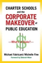 Charter Schools and the Corporate Makeover of Public Education ebook by Michael Fabricant,Michelle Fine