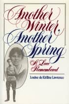 Another Winter, Another Spring - A Love Remembered ebook by Louise de Kiriline Lawrence
