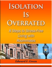 Isolation Is Overrated - 8 Steps to Stress-Free Living With Roommates ebook by Edward Green