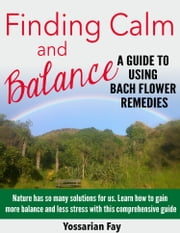 Finding Calm and Balance: A Guide to Using Bach Flower Remedies ebook by Yossarian Fay