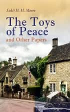 The Toys of Peace and Other Papers - 33 Stories: The Wolves of Cernogratz, The Penance, The Phantom Luncheon, Bertie's Christmas Eve, The Interlopers, Quail Seed, The Occasional Garden, Hyacinth, The Image of the Lost Soul… ebook by Saki, H. H. Munro