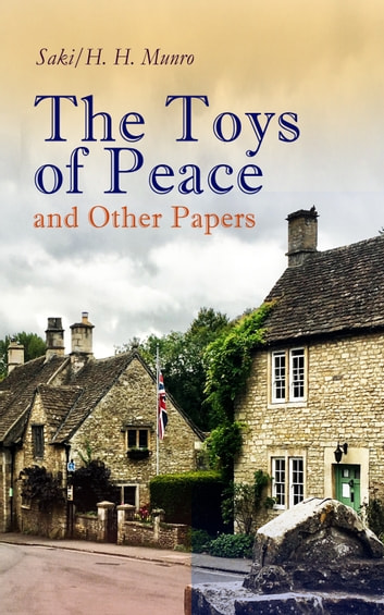 The Toys of Peace and Other Papers - 33 Stories: The Wolves of Cernogratz, The Penance, The Phantom Luncheon, Bertie's Christmas Eve, The Interlopers, Quail Seed, The Occasional Garden, Hyacinth, The Image of the Lost Soul… ebook by Saki,H. H. Munro