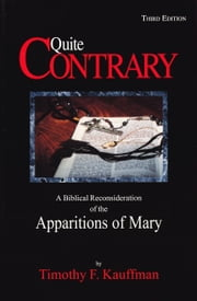 Quite Contrary: A Biblical Reconsideration of the Apparitions of Mary ebook by Timothy F. Kauffman