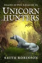 Unicorn Hunters - Island of Fog Legacies, #1 ebook by Keith Robinson