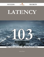 latency 103 Success Secrets - 103 Most Asked Questions On latency - What You Need To Know ebook by Jimmy Burns