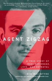 Agent Zigzag - A True Story of Nazi Espionage, Love, and Betrayal ebook by Ben Macintyre