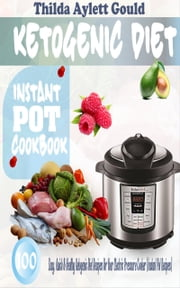 Ketogenic Diet Instant Pot Cookbook - 100 Easy, Quick & Healthy Ketogenic Diet Recipes For Your Electric Pressure Cooker (Instant Pot Recipes) ebook by Thilda Aylett Gould