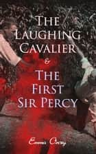 The Laughing Cavalier & The First Sir Percy - Historical Adventure Novels, Prequels to Scarlet Pimpernel ebook by Emma Orczy