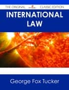 International Law - The Original Classic Edition ebook by George Fox Tucker