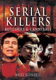 Serial Killers: Butchers and Cannibals ebook by Blundell, Nigel