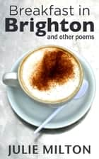 Breakfast in Brighton and Other Poems ebook by Julie Milton