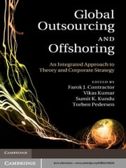 Global Outsourcing and Offshoring - An Integrated Approach to Theory and Corporate Strategy ebook by Farok J. Contractor,Vikas Kumar,Sumit K. Kundu,Torben Pedersen