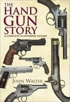 The Hand Gun Story - A Complete Illustrated History ebook by John Walter