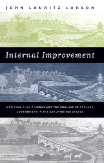 Internal Improvement - National Public Works and the Promise of Popular Government in the Early United States ebook by John Lauritz Larson