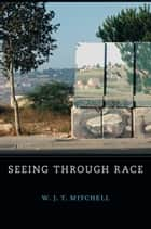 Seeing Through Race ebook by W. J. T.  Mitchell