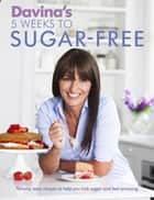 Davina's 5 Weeks to Sugar-Free - Yummy, easy recipes to help you kick sugar and feel amazing ebook by Davina McCall
